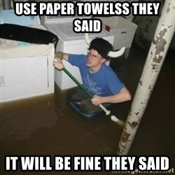 it'll be fun they say - use paper towelss they said it will be fine they said