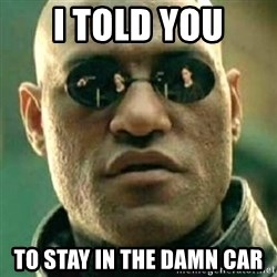 what if i told you matri - I TOLD YOU TO STAY IN THE DAMN CAR