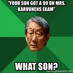 """High Expectations Asian Father - """"Your son got a 99 on mrs. karvonens exam"""" What son?"""