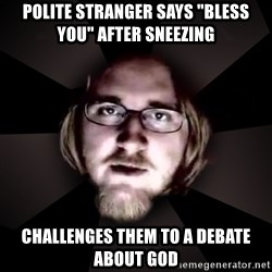 """typical atheist - polite stranger says """"bless you"""" after sneezing challenges them to a debate about god"""
