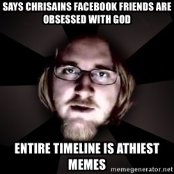 typical atheist - Says chrisains facebook friends are obsessed with god Entire timeline is athiest memes