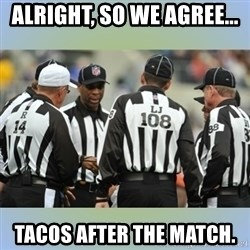 NFL Ref Meeting - alright, so we agree... tacos after the match.