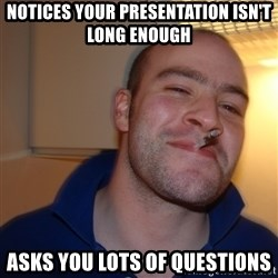 Good Guy Greg - Notices your presentation isn't long enough Asks you lots of questions