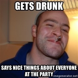 Good Guy Greg - gets drunk says nice things about everyone at the party