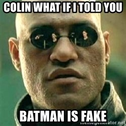 what if i told you matri - COLIN WHAT IF I TOLD YOU  BATMAN IS FAKE