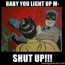 Batman Slappp - BABY YOU LIGHT UP M- SHUT UP!!!
