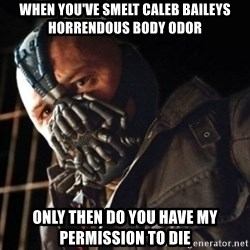 Only then you have my permission to die - WHEN YOU'VE SMELT CALEB BAILEYS HORRENDOUS BODY ODOR ONLY THEN DO YOU HAVE MY PERMISSION TO DIE
