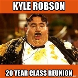 Fat Guy - KYLE ROBSON  20 YEAR CLASS REUNION