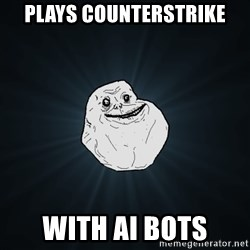 Forever Alone - plays counterstrike with ai bots