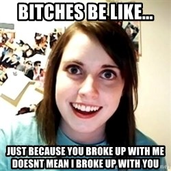 Clingy Girlfriend - Bitches be like... Just because you broke up with me doesnt mean i broke up witH You