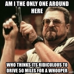 Walter Sobchak with gun - Am I the only one around here Who thinks its RIDICULOUS to drive 50 miles for a whooper