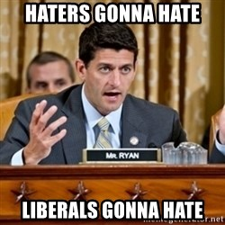 Paul Ryan Meme  - haters gonna hate liberals gonna hate