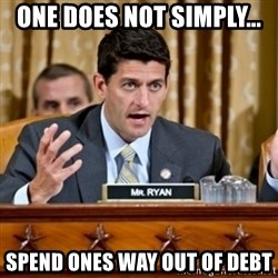 Paul Ryan Meme  - one does not simply... spend ones way out of debt
