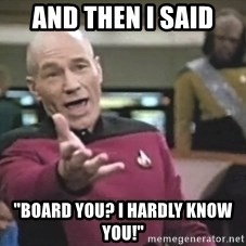 """Captain Picard - and then i said  """"board you? I hardly know you!"""""""