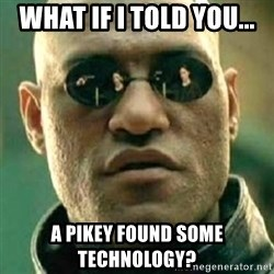 what if i told you matri - WHAT IF I TOLD YOU... A PIKEY FOUND SOME TECHNOLOGY?