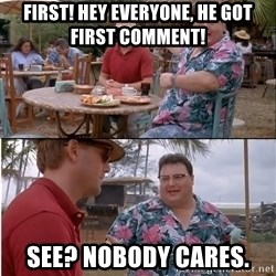 See? Nobody Cares - First! Hey everyone, he got first comment! See? Nobody cares.