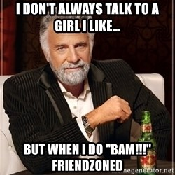 "The Most Interesting Man In The World - I don't always talk to a girl i like... but when i do ""bam!!!"" friendzoned"
