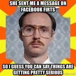 kip dynamite - she sent me a message on facebook firts so i guess you can say things are getting pretty serious