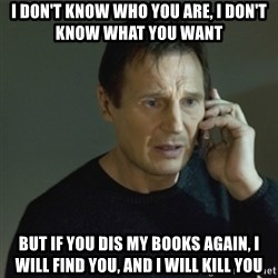 I don't know who you are... - I don't know who you are, I don't know what you want But if you dis my books again, I will Find you, and i will kill you