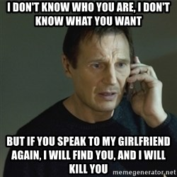 I don't know who you are... - i don't know who you are, i don't know what you want but if you speak to my girlfriend again, i will find you, and i will kill you