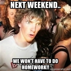 sudden realization guy - Next weekend.. we won't have to do homework!!