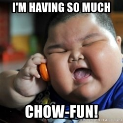 fat chinese kid - i'm having so much chow-fun!
