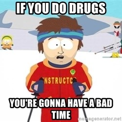 You're gonna have a bad time - If you do drugs you're gonna have a bad time