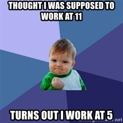 Success Kid - Thought I was supposed to work at 11 turns out I work at 5