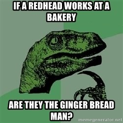 Philosoraptor - if a redhead works at a bakery are they the ginger bread man?