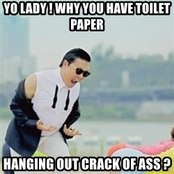 Gangnam Style - Yo lady ! Why You have toilet paper hanging out crack of ass ?