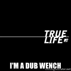 true life - I'm a dub wench