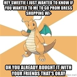 Dragonite Dad - Hey sweetie I just wanted to know if you wanted to me to go prom dress shopping wi- Oh you already bought it with your friends that's okay