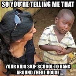 So You're Telling me - so you're telling me that your kids skip school to hang around there house