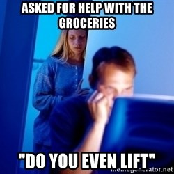 """Internet Husband - Asked for help with the groceries """"do you even lift"""""""