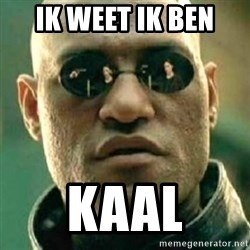 what if i told you matri - IK WEET IK BEN  KAAL