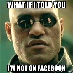 what if i told you matri - what if i told you i'm not on facebook