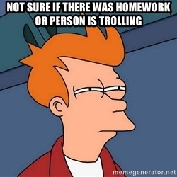 Futurama Fry - Not Sure If there was homework or person is trolling