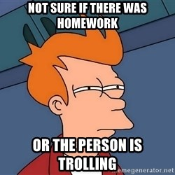 Futurama Fry - Not sure if there was homework or the person is trolling