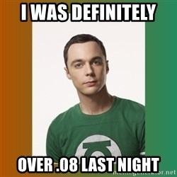sheldon cooper  - i was definitely  over .08 last night