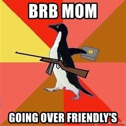 Socially Fed Up Penguin - Brb mom going over friendly's