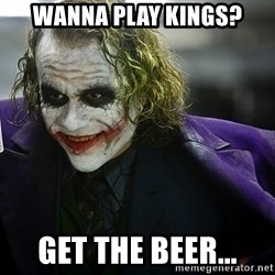 joker - wanna play kings? get the beer...