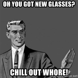 Chill out slut - Oh you got new glasses? Chill out whore!