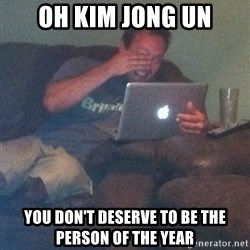 Meme Dad - Oh Kim JOng un You don't deserve to be the person of the year