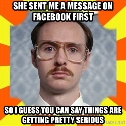 kip dynamite - She sent me a message on facebook first  so i guess you can say things are getting pretty serious