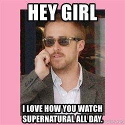 Hey Girl - hey girl i love how you watch Supernatural all day.