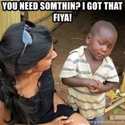 skeptical black kid - you need somthin? i got that fiya!