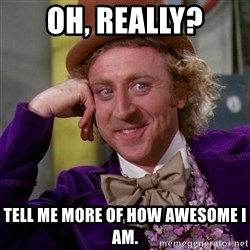 Willy Wonka - Oh, really? tell me more of how awesome i am.