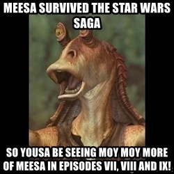 Jar Jar Binks - meesa survived the star wars saga so yousa be seeing moy moy more of meesa in episodes vii, viii and ix!