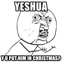 Y U SO - Yeshua Y U put him in christmas?