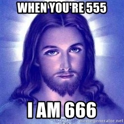 Jesus Christ - when you're 555 I am 666